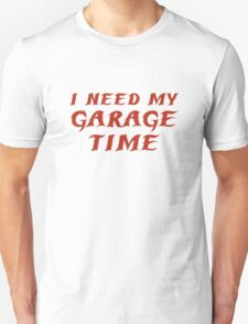 I Need My Garage Time Unisex T-Shirt