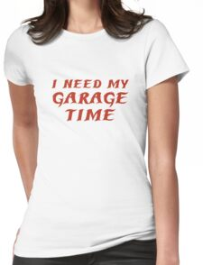 I Need My Garage Time Womens Fitted T-Shirt