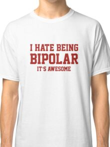 I Hate Being Bipolar. It's Awesome. Classic T-Shirt