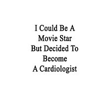 I Could Be A Movie Star But Decided To Become A Cardiologist  by supernova23
