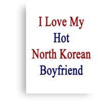I Love My Hot North Korean Boyfriend Canvas Print