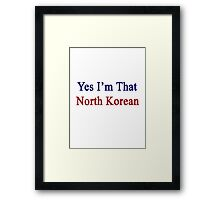 Yes I'm That North Korean Framed Print