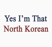 Yes I'm That North Korean by supernova23