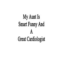 My Aunt Is Smart Funny And A Great Cardiologist  by supernova23