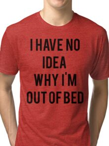 No idea why Im out of bed Tri-blend T-Shirt
