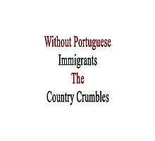 Without Portuguese Immigrants The Country Crumbles  by supernova23