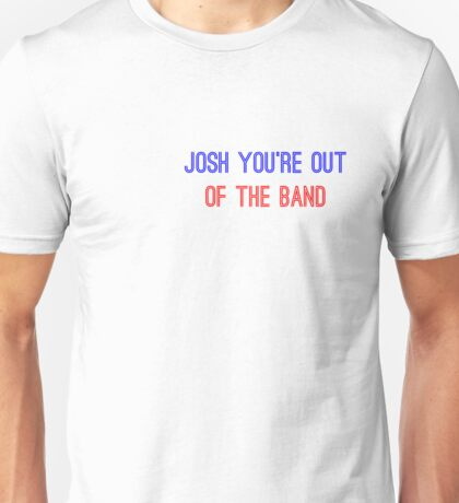 Josh You're Out Of The Band Unisex T-Shirt