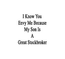 I Know You Envy Me Because My Son Is A Great Stockbroker by supernova23