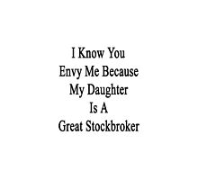 I Know You Envy Me Because My Daughter Is A Great Stockbroker by supernova23