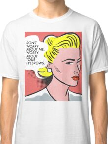 Worry About Your Eyebrows. Classic T-Shirt