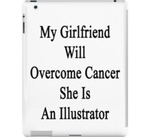 My Girlfriend Will Overcome Cancer She Is An Illustrator  iPad Case/Skin