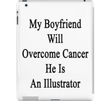 My Boyfriend Will Overcome Cancer He Is An Illustrator  iPad Case/Skin