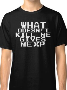 'What doesn't kill me gives me XP'  Classic T-Shirt