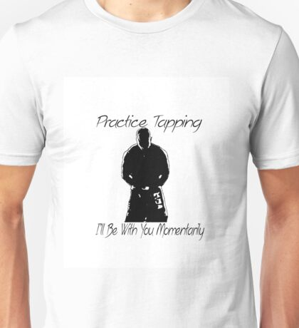 """Practice Tapping! I'll Be With You Momentarily."" Unisex T-Shirt"
