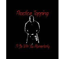"""""""Practice Tapping! I'll Be With You Momentarily.""""  Photographic Print"""