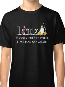 Linux is only free if your time has no value Classic T-Shirt