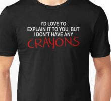 Id Love To Explain It Toyou But I Dont Have Any Crayons Unisex T-Shirt