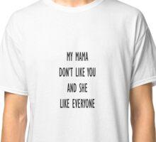 My mama don't like you and she like everyone Classic T-Shirt