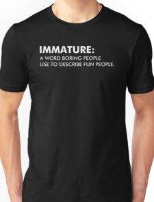 Immature A Word Boring People Use To Describe Fun People Unisex T-Shirt