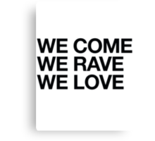 We Come, We Rave, We Love Canvas Print