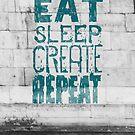 EAT SLEEP CREATE REPEAT by Magdalena Mikos