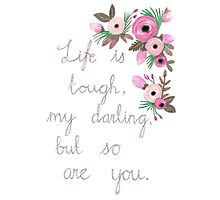 Life is tough my darling, but so are you. Photographic Print
