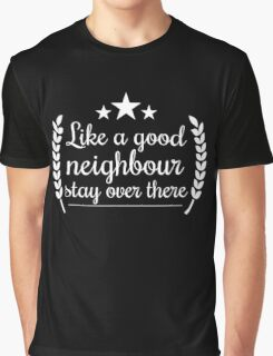 Like a good neighbour stay over there funny tshirt Graphic T-Shirt