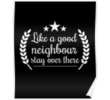 Like a good neighbour stay over there funny tshirt Poster