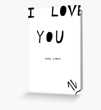 I love you(Until I don't) Greeting Card