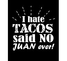 I hate tacos said no Juan ever clever quotes funny t-shirt Photographic Print