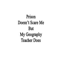 Prison Doesn't Scare Me But My Geography Teacher Does by supernova23