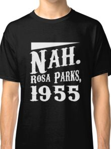 Nah. Rosa Parks, 1955 awesome quotes funny tshirt Classic T-Shirt