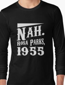 Nah. Rosa Parks, 1955 awesome quotes funny tshirt Long Sleeve T-Shirt