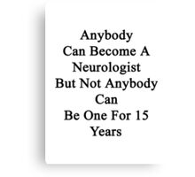 Anybody Can Become A Neurologist But Not Anybody Can Be One For 15 Years  Canvas Print