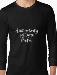 Aint no body got time for fat - Gym Motivational Quote Long Sleeve T-Shirt