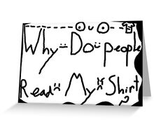 Why Do People Read My Shirt? Greeting Card