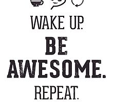 Wake Up. Be Awesome. Repeat.  by cgfsg