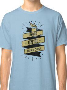 i work until beer oclock Classic T-Shirt
