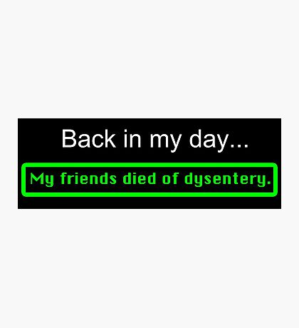Back in my day, my friends died of dysentery. Photographic Print