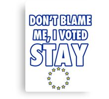 Don't blame me, I voted stay Canvas Print