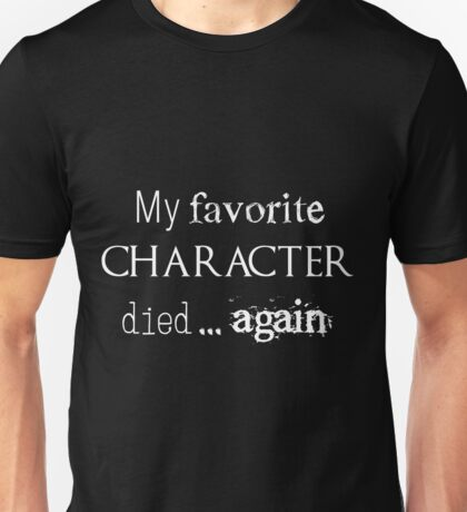 My favorite character died... again (white) Unisex T-Shirt