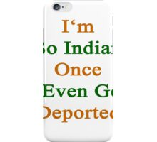I'm So Indian Once I Even Got Deported  iPhone Case/Skin