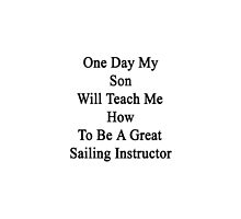 One Day My Son Will Teach Me How To Be A Great Sailing Instructor by supernova23