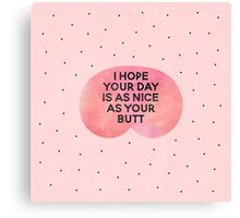 I hope your day is as nice as your butt Canvas Print