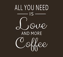 All You Need Is Love And More Coffee Unisex T-Shirt