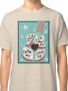 I Love You More Than My Guitar Classic T-Shirt