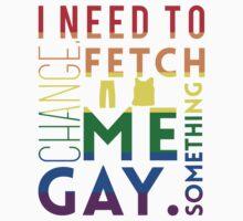 Fetch me something gay. by castleriotgear