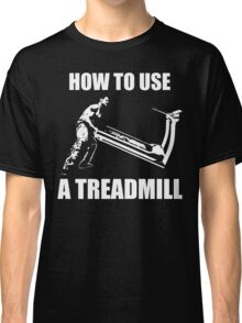 How To Use A Treadmill Classic T-Shirt