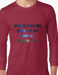 Please State the Nature of the Medical Emergency Long Sleeve T-Shirt