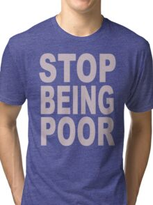 Stop Being Poor Tri-blend T-Shirt